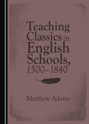 Teaching Classics in English Schools, 1500-1840 (Hardcover, Unabridged edition): Matthew Adams