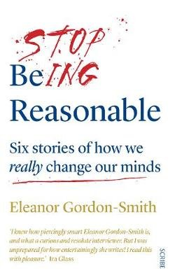 Stop Being Reasonable - Six Stories of How We Really Change Our Minds (Paperback): Eleanor Gordon-Smith