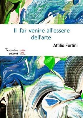 Il Far Venire All'essere Dell'arte (Italian, Paperback): Attilio Fortini