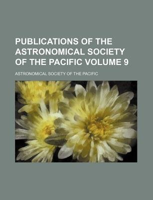 Publications of the Astronomical Society of the Pacific Volume 9 (Paperback): Astronomical Society of the Pacific