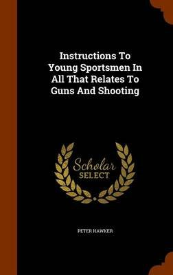 Instructions to Young Sportsmen in All That Relates to Guns and Shooting (Hardcover): Peter Hawker