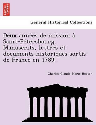 Deux Anne Es de Mission a Saint-Pe Tersbourg. Manuscrits, Lettres Et Documents Historiques Sortis de France En 1789. (English,...
