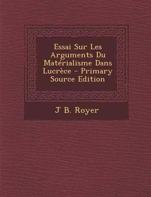 Essai Sur Les Arguments Du Materialisme Dans Lucrece (English, French, Paperback, Primary Source): J. B. Royer