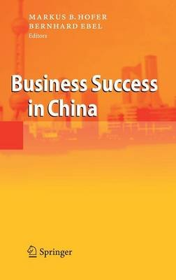 Business Success in China (Hardcover, 2007 Ed.): Markus B. Hofer, Bernhard Ebel