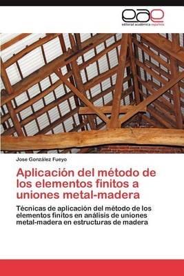 Aplicacion del Metodo de Los Elementos Finitos a Uniones Metal-Madera (Spanish, Paperback): Jose Gonz Lez Fueyo, Jose Gonzalez...