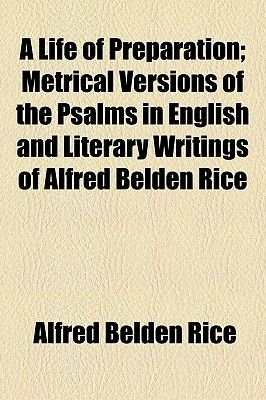 A Life of Preparation; Metrical Versions of the Psalms in English and Literary Writings of Alfred Belden Rice (Paperback):...