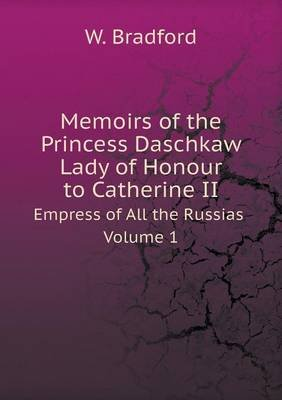Memoirs of the Princess Daschkaw Lady of Honour to Catherine II Empress of All the Russias Volume 1 (Paperback): W Bradford