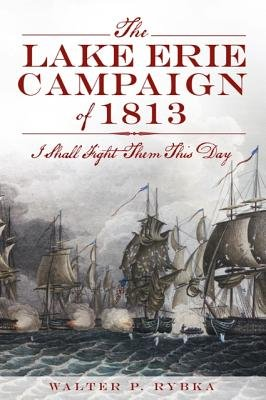 The Lake Erie Campaign of 1813 - I Shall Fight Them This Day (Paperback): Walter P Rybka