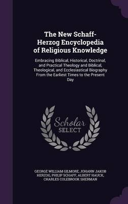 The New Schaff-Herzog Encyclopedia of Religious Knowledge - Embracing Biblical, Historical, Doctrinal, and Practical Theology...