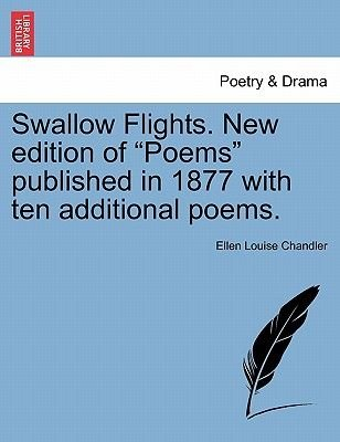 "Swallow Flights. New Edition of ""Poems"" Published in 1877 with Ten Additional Poems. (Paperback): Ellen Louise Chandler"