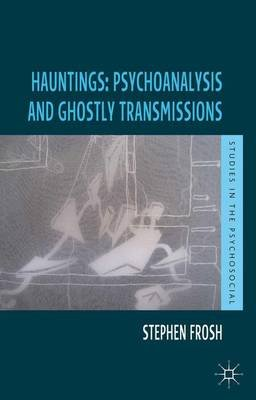 Hauntings: Psychoanalysis and Ghostly Transmissions (Hardcover): Stephen Frosh