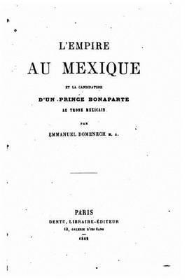 L'Empire Au Mexique Et La Candidature D'Un Prince Bonaparte Au Trone Mexicain (French, Paperback): Emmanuel Domenech