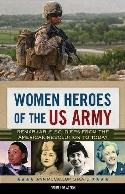 Women Heroes of the US Army - Remarkable Soldiers from the American Revolution to Today (Hardcover): Ann McCallum Staats
