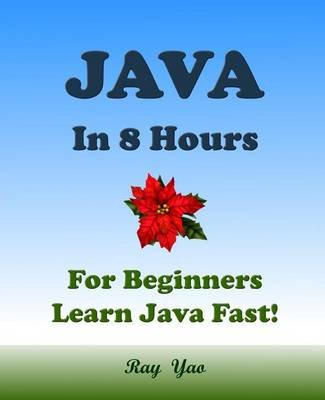 Java - Java in 8 Hours, Java for Beginners, Learn Java Fast!: A Beginner's Guide (Paperback): Ray Yao