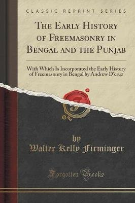 The Early History of Freemasonry in Bengal and the Punjab - With Which Is Incorporated the Early History of Freemasonry in...