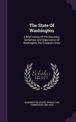 The State of Washington - A Brief History of the Discovery, Settlement and Organization of Washington, the Evergreen State...
