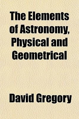 The Elements of Astronomy, Physical and Geometrical (Volume 2) (Paperback): David Gregory