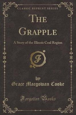 The Grapple - A Story of the Illinois Coal Region (Classic Reprint) (Paperback): Grace MacGowan Cooke