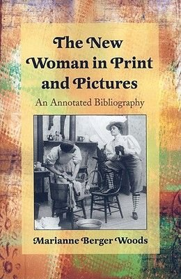 The New Woman in Print and Pictures - An Annotated Bibliography (Paperback, annotated edition): Marianne Berger Woods