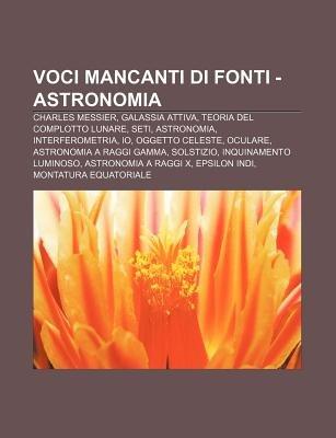Voci Mancanti Di Fonti - Astronomia - Charles Messier, Galassia Attiva, Teoria del Complotto Lunare, Seti, Astronomia,...