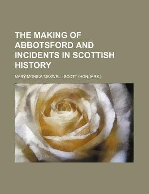 The Making of Abbotsford and Incidents in Scottish History (Paperback): Mary Monica Maxwell-Scott