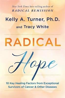 Radical Hope - 10 Key Healing Factors from Exceptional Survivors of Cancer & Other Diseases (Hardcover): Kelly Turner, Tracy...