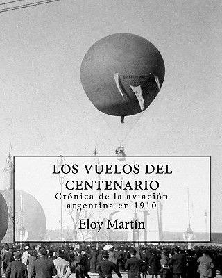 Los Vuelos del Centenario. Cronica de La Aviacion Argentina En 1910 (English, Spanish, Paperback): Eloy Martn, Eloy Martin