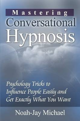 Mastering Conversational Hypnosis: Psychology Tricks to Influence People Easily and Get Exactly What You Want (Paperback):...