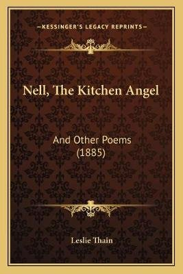 Nell, The Kitchen Angel - And Other Poems (1885) (Paperback): Leslie Thain
