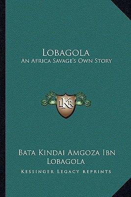 Lobagola - An Africa Savage's Own Story (Paperback): Bata Kindai Amgoza Ibn Lobagola