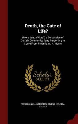 Death, the Gate of Life? - (mors Janua Vitae?) a Discussion of Certain Communications Purporting to Come from Frederic W. H....