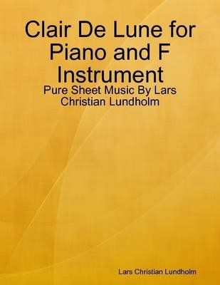 Clair De Lune for Piano and F Instrument - Pure Sheet Music by Lars Christian Lundholm (Electronic book text): Lars Christian...