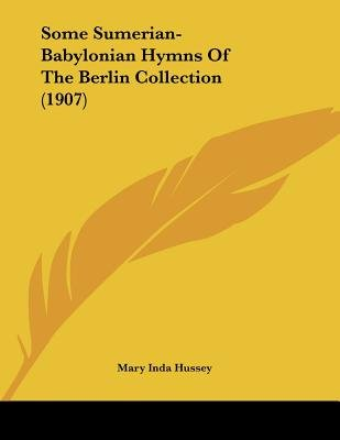 Some Sumerian-Babylonian Hymns of the Berlin Collection (1907) (Paperback): Mary Inda Hussey