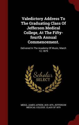 Valedictory Address to the Graduating Class of Jefferson Medical College, at the Fifty-Fourth Annual Commencement. - Delivered...