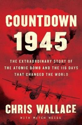 Countdown 1945 - The Extraordinary Story of the Atomic Bomb and the 116 Days That Changed the World (Hardcover): Chris Wallace