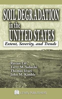 Soil Degradation in the United States - Extent, Severity, and Trends (Hardcover): Rattan Lal, Thomas Iivari, John M. Kimble