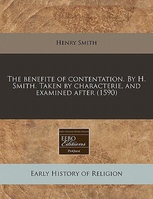 The Benefite of Contentation. by H. Smith. Taken by Characterie, and Examined After (1590) (Paperback): Henry Smith