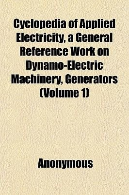 Cyclopedia of Applied Electricity, a General Reference Work on Dynamo-Electric Machinery, Generators (Volume 1) (Paperback):...