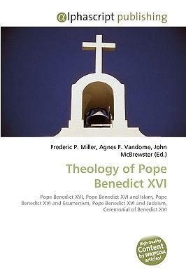 Theology of Pope Benedict XVI (Paperback): Frederic P. Miller, Agnes F. Vandome, John McBrewster