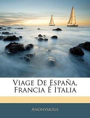 Viage de Espana, Francia E Italia (Spanish, Paperback): Anonymous