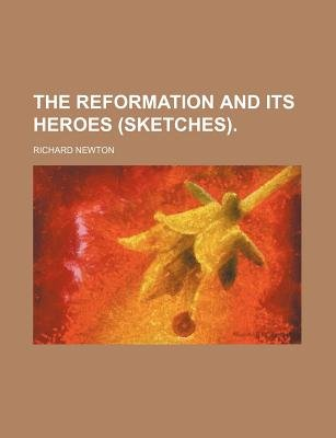 The Reformation and Its Heroes (Sketches). (Paperback): Richard Newton
