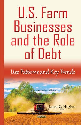 U.S. Farm Businesses & the Role of Debt - Use Patterns & Key Trends (Hardcover): Laura C. Hughes