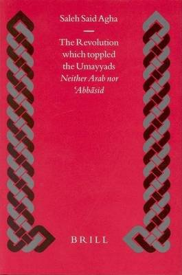 Revolution Which Toppled the Umayyads, The: Neither Arab Nor 'Abbasid. Islamic History and Civilization, Volume 50...