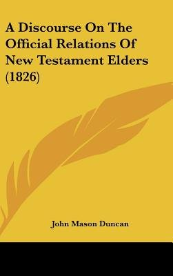 A Discourse on the Official Relations of New Testament Elders (1826) (Hardcover): John Mason Duncan