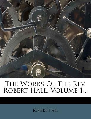 The Works of the REV. Robert Hall, Volume 1... (Paperback): Robert Hall