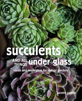 Succulents and All things Under Glass - Ideas and Inspiration for Indoor Gardens (Hardcover): Isabelle Palmer