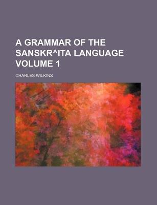 A Grammar of the Sanskr Degreesita Language Volume 1 (Paperback): Charles Wilkins
