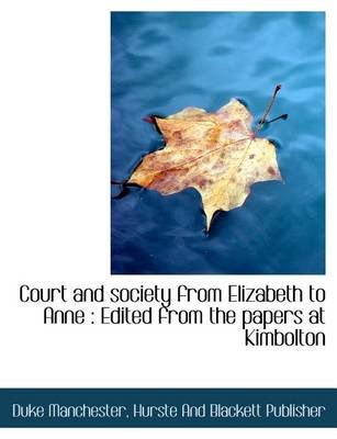 Court and Society from Elizabeth to Anne - Edited from the Papers at Kimbolton (Paperback): Duke Manchester