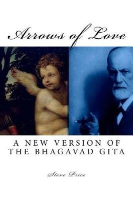 Arrows of Love - A New Version of the Bhagavad Gita (Paperback): Steve Price
