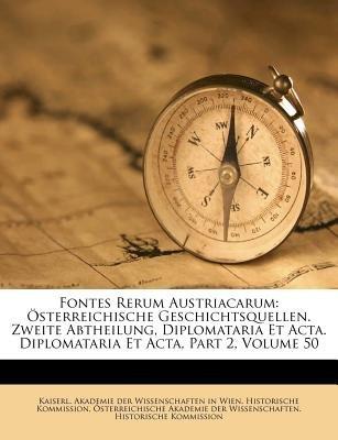 Fontes Rerum Austriacarum - Osterreichische Geschichtsquellen. Zweite Abtheilung, Diplomataria Et ACTA. Diplomataria Et ACTA,...